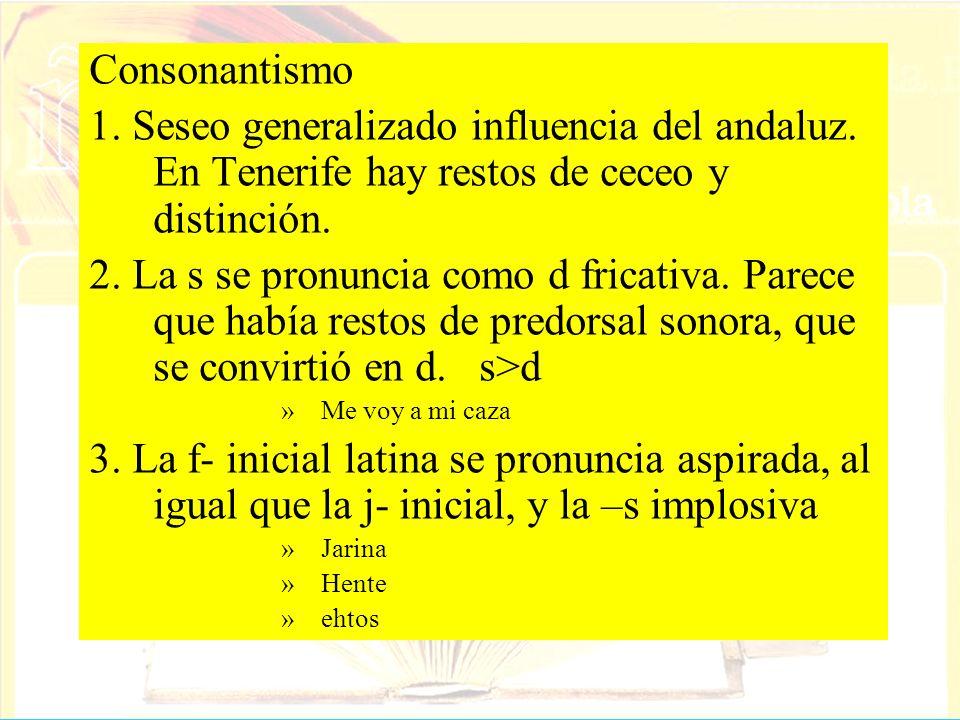 Consonantismo 1. Seseo generalizado influencia del andaluz. En Tenerife hay restos de ceceo y distinción. 2. La s se pronuncia como d fricativa. Parec