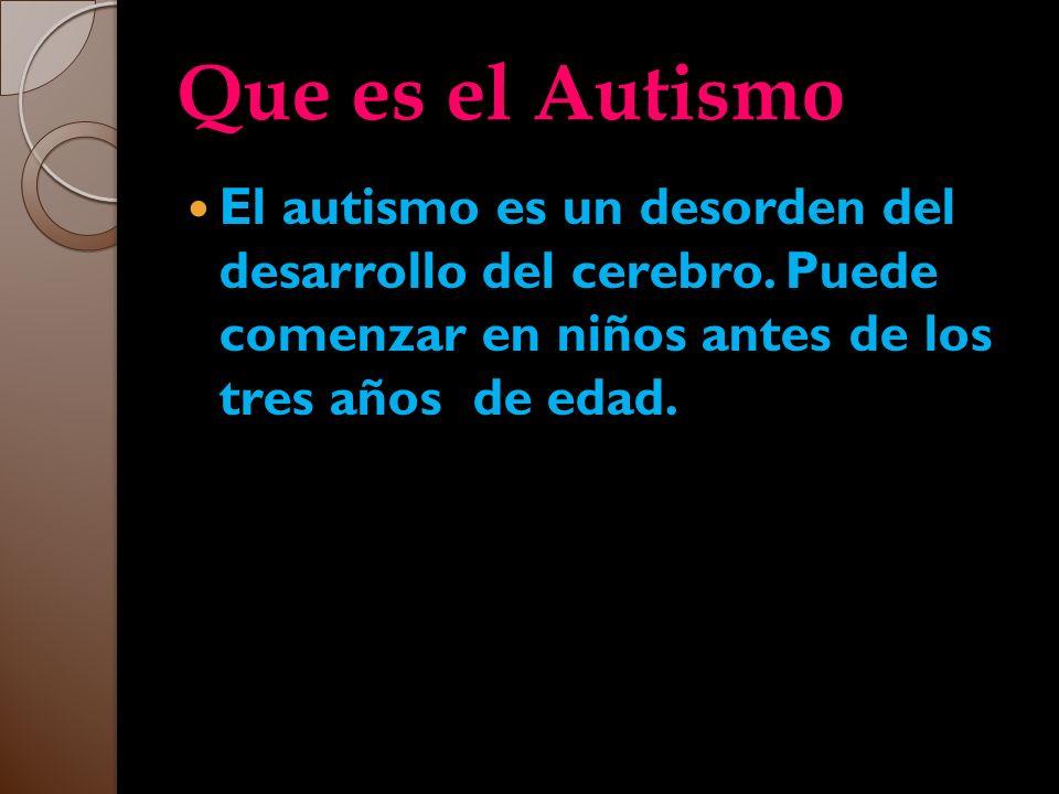 Que es el Autismo Que es el Autismo El autismo es un desorden del desarrollo del cerebro. Puede comenzar en niños antes de los tres años de edad.