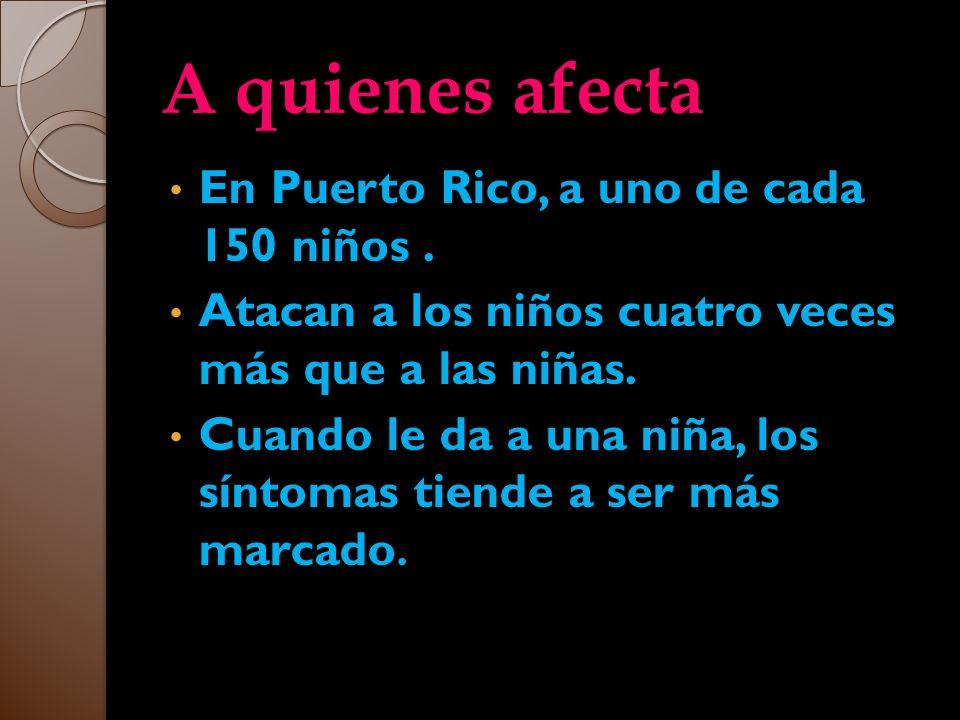 A quienes afecta En Puerto Rico, a uno de cada 150 niños. Atacan a los niños cuatro veces más que a las niñas. Cuando le da a una niña, los síntomas t