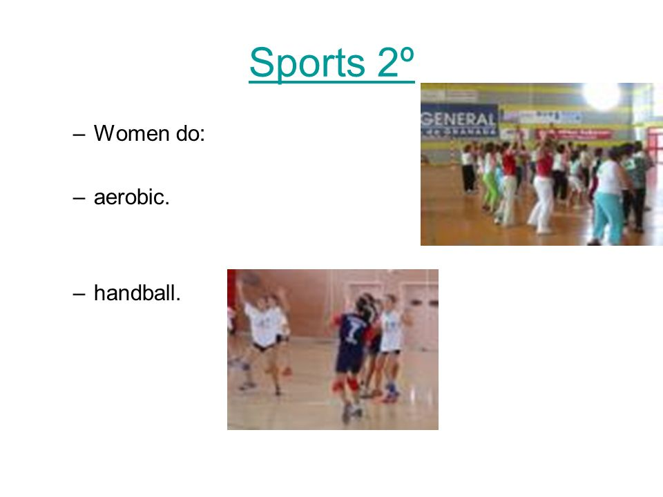 Sports 2º –Women do: –aerobic. –handball.