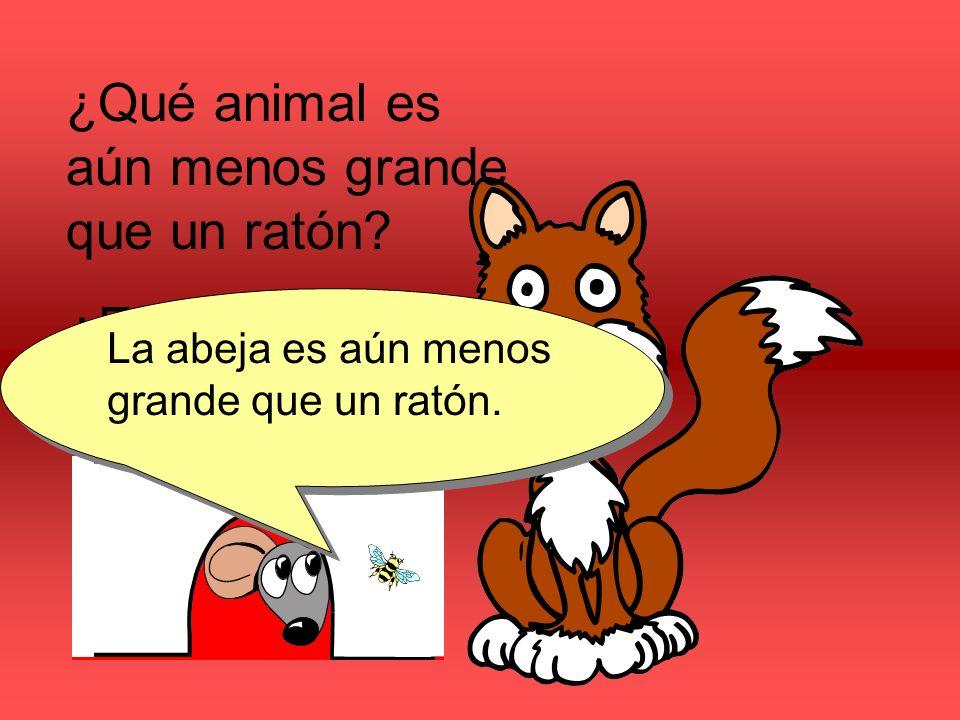 ¿Qué animal es aún menos grande que un ratón? ¿El gato o la abeja? La abeja es aún menos grande que un ratón.
