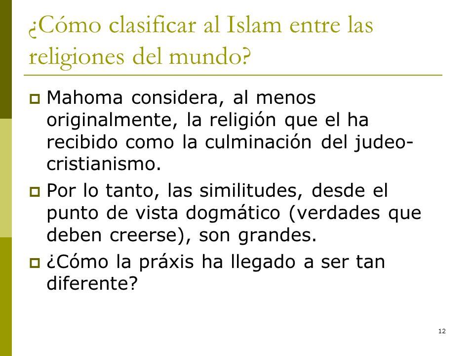 12 ¿Cómo clasificar al Islam entre las religiones del mundo? Mahoma considera, al menos originalmente, la religión que el ha recibido como la culminac