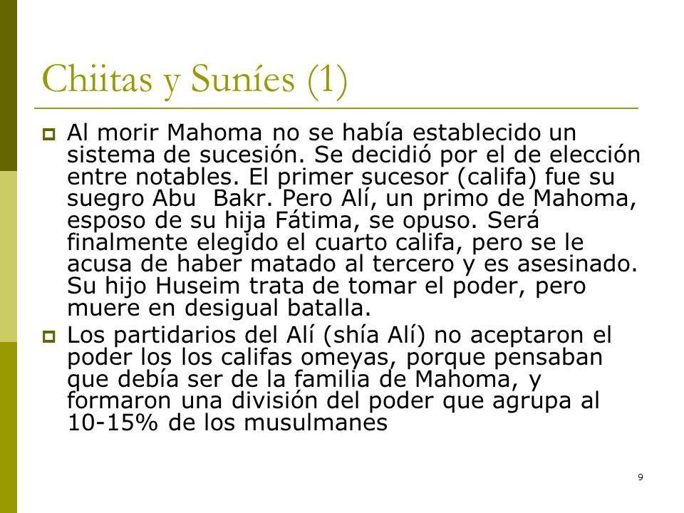 9 Chiitas y Suníes (1) Al morir Mahoma no se había establecido un sistema de sucesión. Se decidió por el de elección entre notables. El primer sucesor
