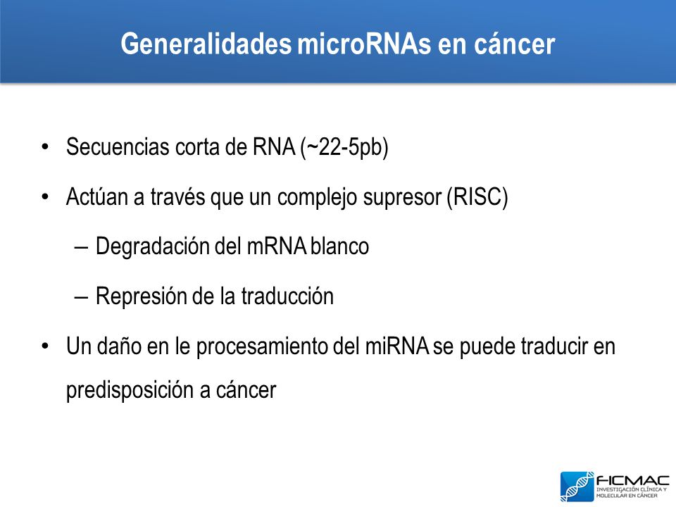 Generalidades microRNAs en cáncer Secuencias corta de RNA (~22-5pb) Actúan a través que un complejo supresor (RISC) – Degradación del mRNA blanco – Re