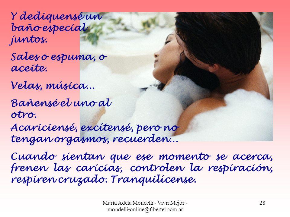 María Adela Mondelli - Vivir Mejor - mondelli-online@fibertel.com.ar 28 Y dediquensé un baño especial juntos. Sales o espuma, o aceite. Velas, música.