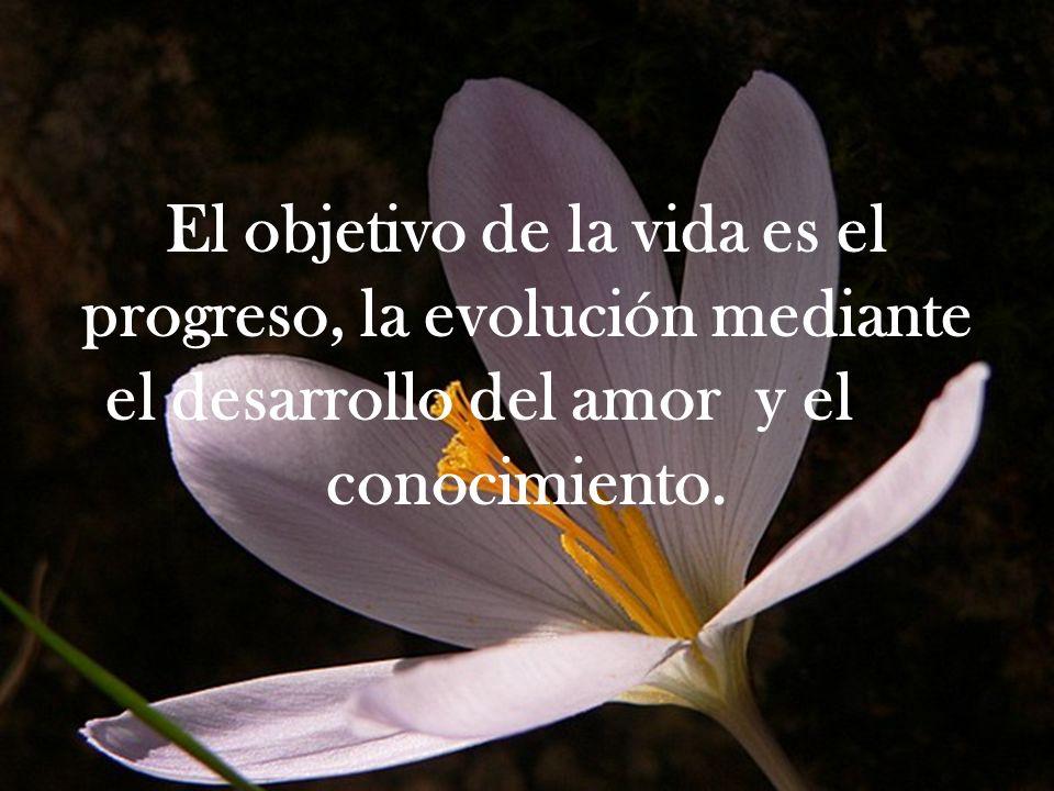 El objetivo de la vida es el progreso, la evolución mediante el desarrollo del amor y el conocimiento.