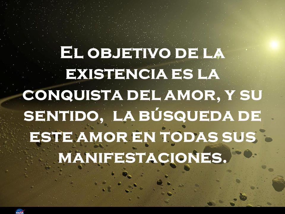 El objetivo de la existencia es la conquista del amor, y su sentido, la búsqueda de este amor en todas sus manifestaciones.