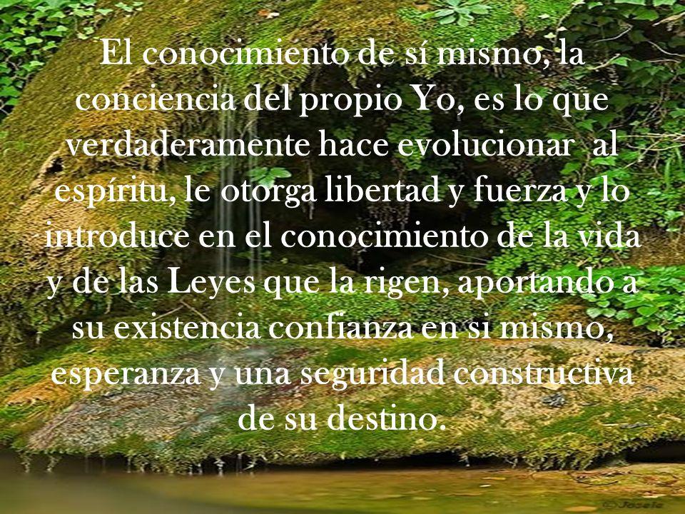 El conocimiento de sí mismo, la conciencia del propio Yo, es lo que verdaderamente hace evolucionar al espíritu, le otorga libertad y fuerza y lo intr