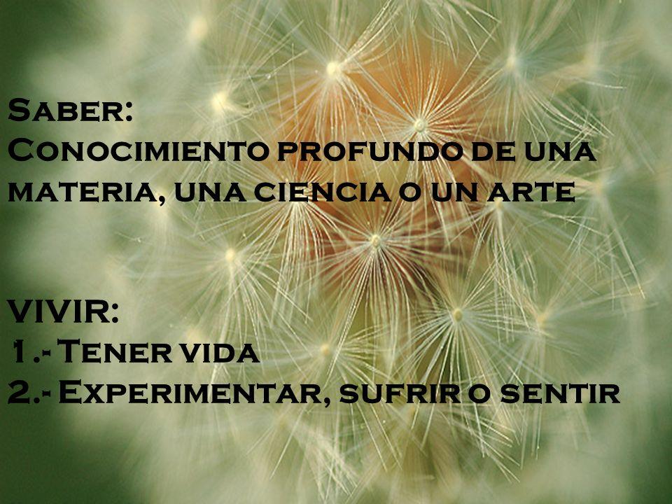 Saber: Conocimiento profundo de una materia, una ciencia o un arte VIVIR: 1.- Tener vida 2.- Experimentar, sufrir o sentir