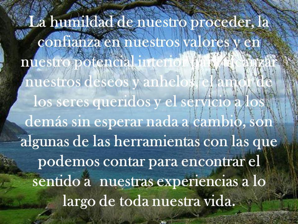 La humildad de nuestro proceder, la confianza en nuestros valores y en nuestro potencial interior para alcanzar nuestros deseos y anhelos, el amor de