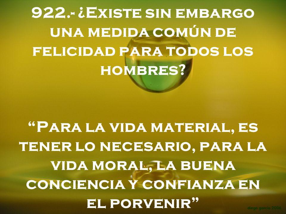 922.- ¿Existe sin embargo una medida común de felicidad para todos los hombres? Para la vida material, es tener lo necesario, para la vida moral, la b