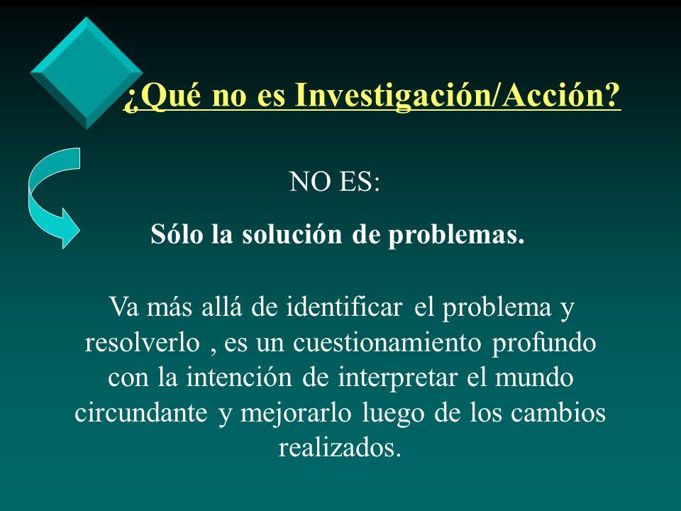 ¿Qué no es Investigación/Acción? NO ES: Sólo la solución de problemas. Va más allá de identificar el problema y resolverlo, es un cuestionamiento prof