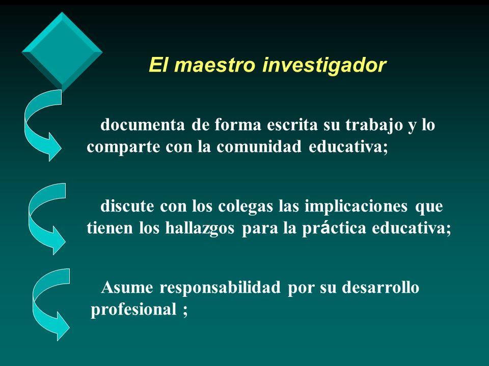 El maestro investigador documenta de forma escrita su trabajo y lo comparte con la comunidad educativa; discute con los colegas las implicaciones que