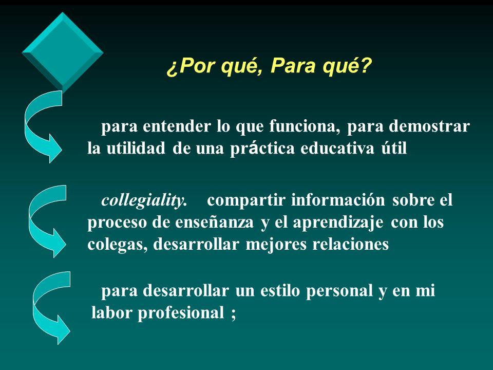 ¿Por qué, Para qué? para entender lo que funciona, para demostrar la utilidad de una pr á ctica educativa útil collegiality. compartir información sob