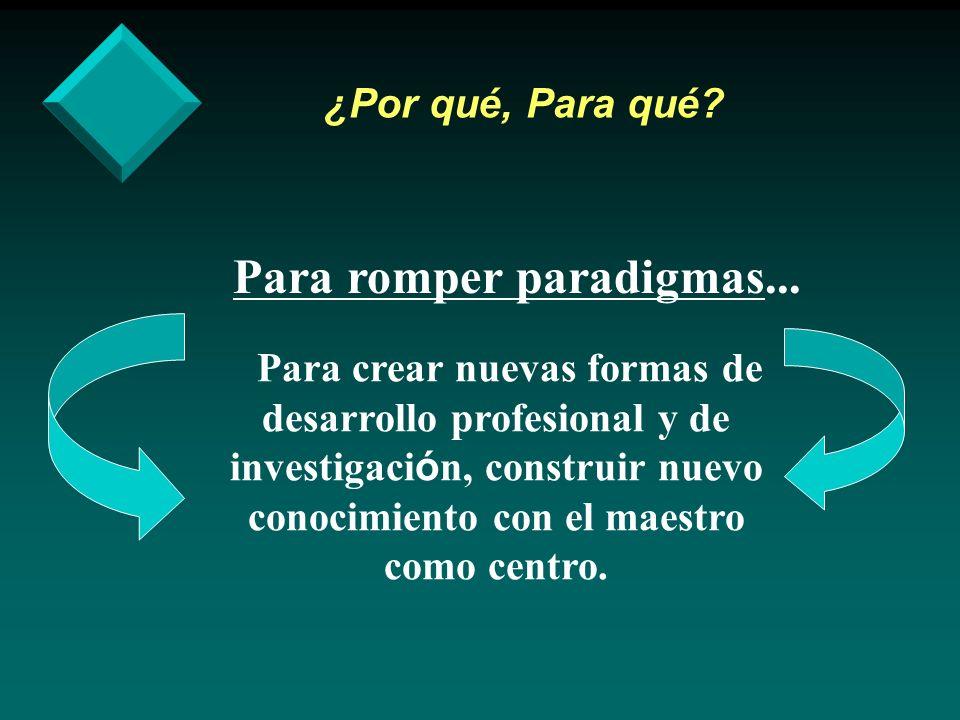 ¿Por qué, Para qué? Para romper paradigmas... Para crear nuevas formas de desarrollo profesional y de investigaci ó n, construir nuevo conocimiento co