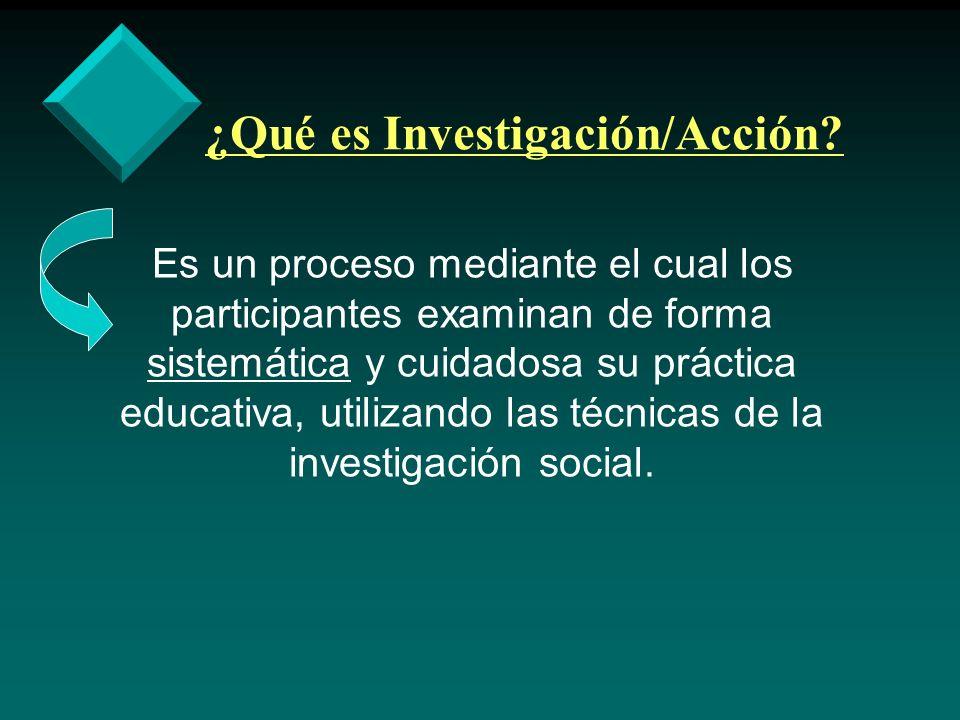 ¿Qué es Investigación/Acción? Es un proceso mediante el cual los participantes examinan de forma sistemática y cuidadosa su práctica educativa, utiliz