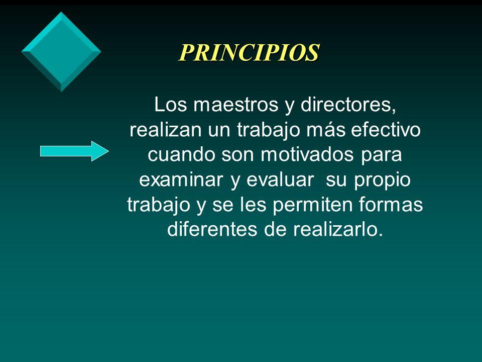 PRINCIPIOS Los maestros y directores, realizan un trabajo más efectivo cuando son motivados para examinar y evaluar su propio trabajo y se les permite