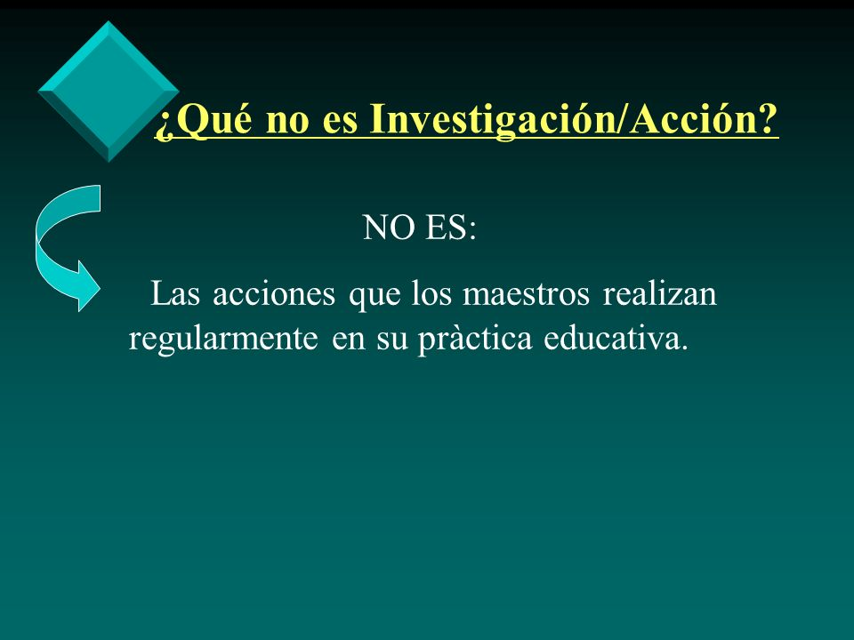 ¿Qué no es Investigación/Acción? NO ES: Las acciones que los maestros realizan regularmente en su pràctica educativa.