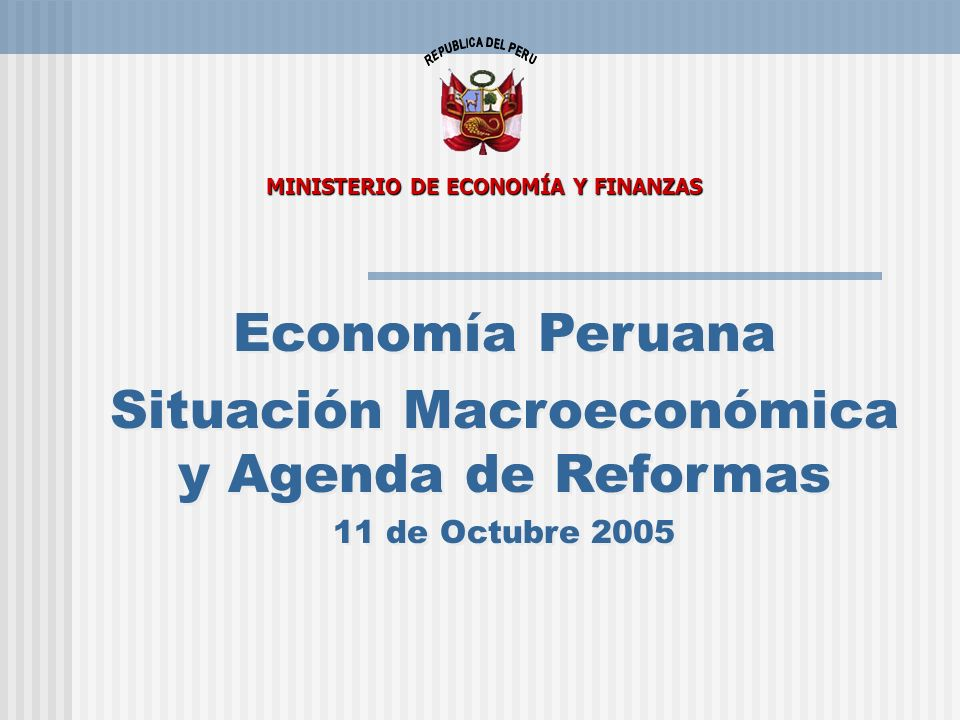 Economía Peruana Situación Macroeconómica y Agenda de Reformas 11 de Octubre 2005 Economía Peruana Situación Macroeconómica y Agenda de Reformas 11 de Octubre 2005 MINISTERIO DE ECONOMÍA Y FINANZAS