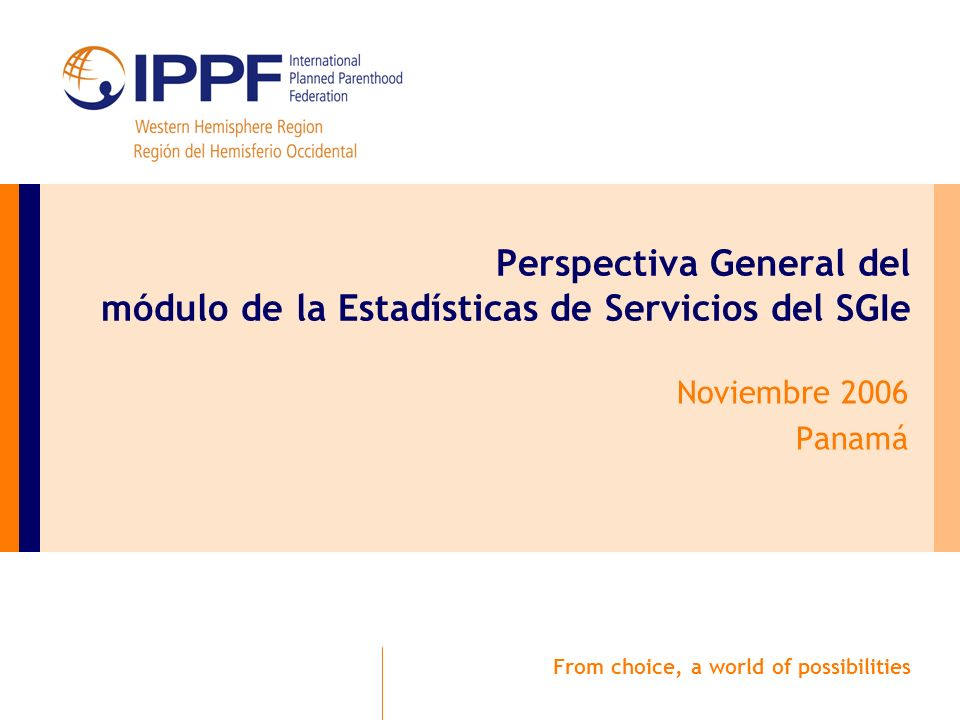 From choice, a world of possibilities Perspectiva General del módulo de la Estadísticas de Servicios del SGIe Noviembre 2006 Panamá