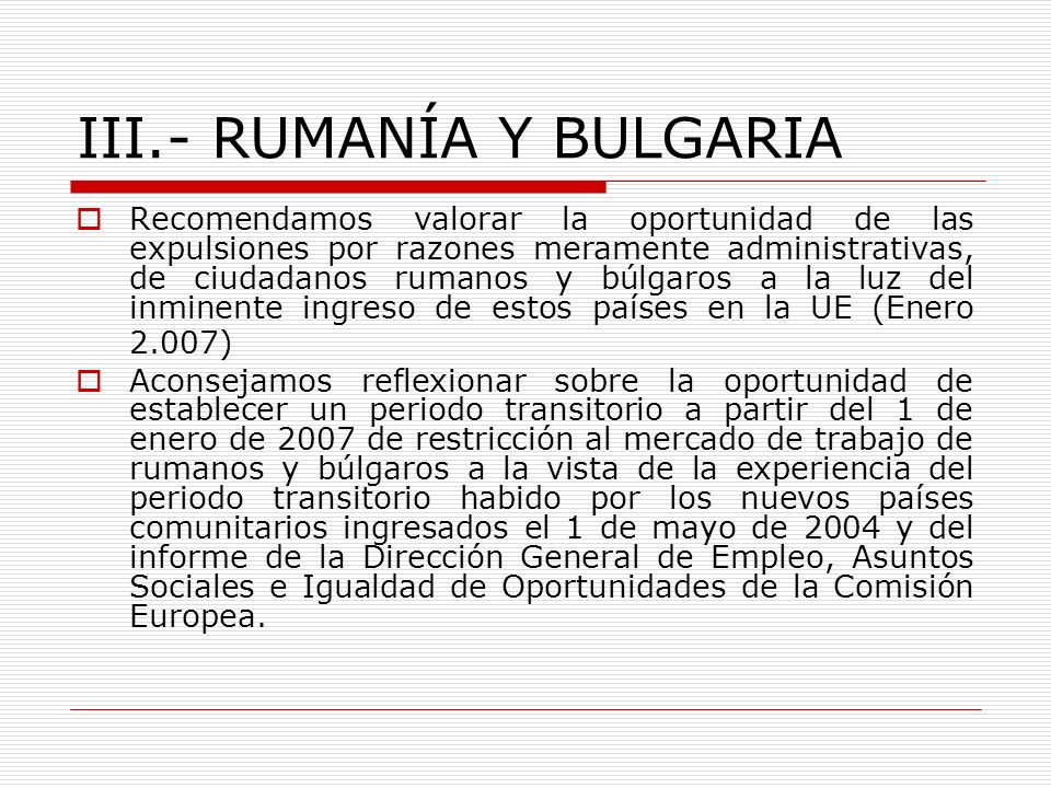 III.- RUMANÍA Y BULGARIA Recomendamos valorar la oportunidad de las expulsiones por razones meramente administrativas, de ciudadanos rumanos y búlgaro