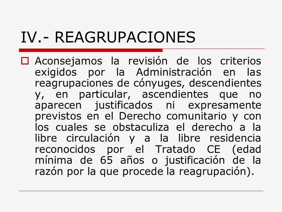 IV.- REAGRUPACIONES Aconsejamos la revisión de los criterios exigidos por la Administración en las reagrupaciones de cónyuges, descendientes y, en par