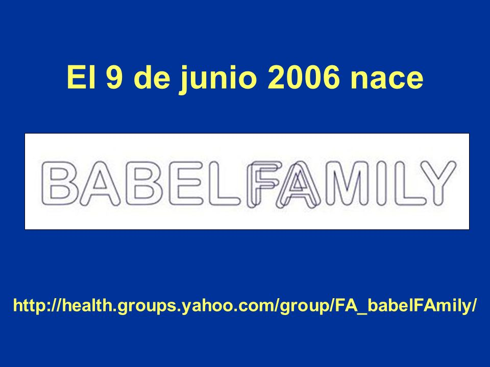 El 9 de junio 2006 nace http://health.groups.yahoo.com/group/FA_babelFAmily/