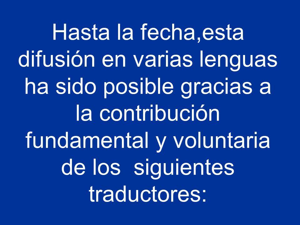 Hasta la fecha,esta difusión en varias lenguas ha sido posible gracias a la contribución fundamental y voluntaria de los siguientes traductores: