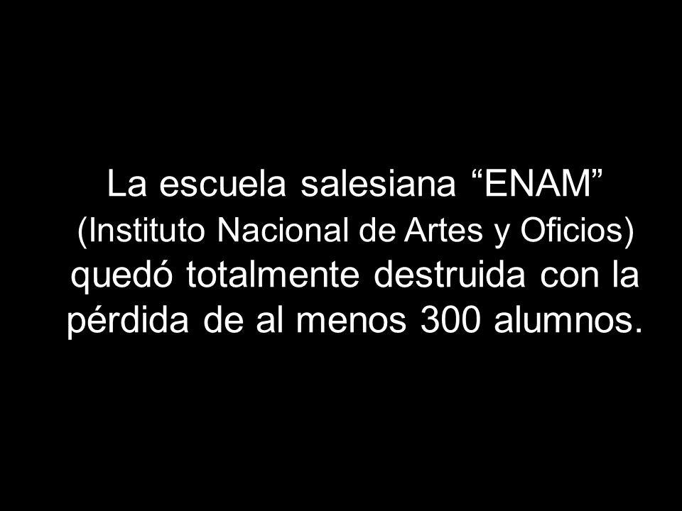 La escuela salesiana ENAM (Instituto Nacional de Artes y Oficios) quedó totalmente destruida con la pérdida de al menos 300 alumnos.
