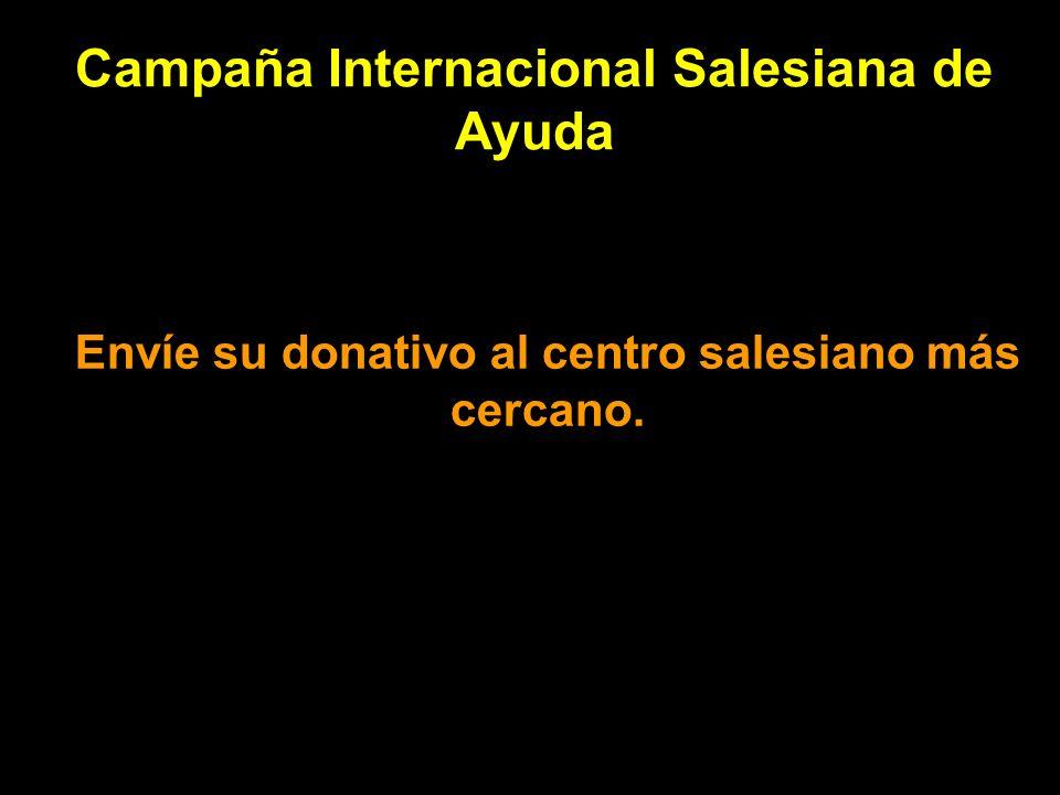 Campaña Internacional Salesiana de Ayuda Envíe su donativo al centro salesiano más cercano.