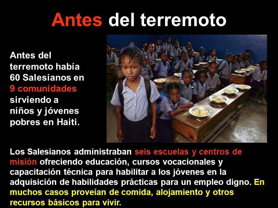 Antes del terremoto Antes del terremoto había 60 Salesianos en 9 comunidades sirviendo a niños y jóvenes pobres en Haiti. Los Salesianos administraban