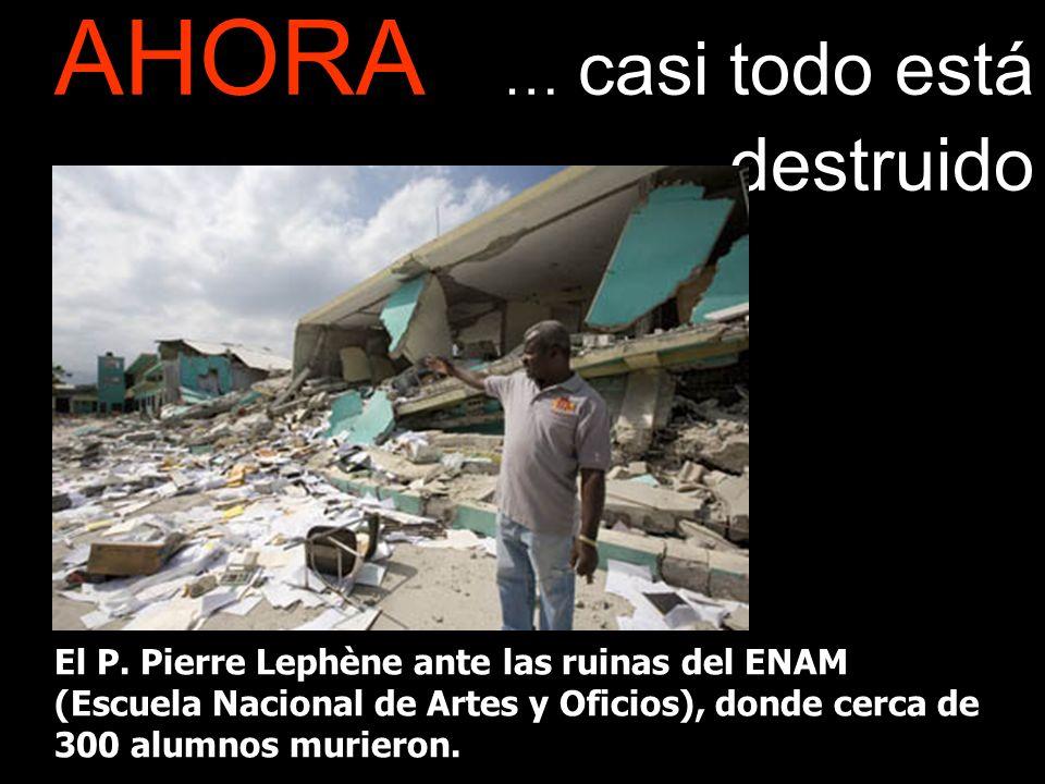 AHORA … casi todo está destruido El P. Pierre Lephène ante las ruinas del ENAM (Escuela Nacional de Artes y Oficios), donde cerca de 300 alumnos murie
