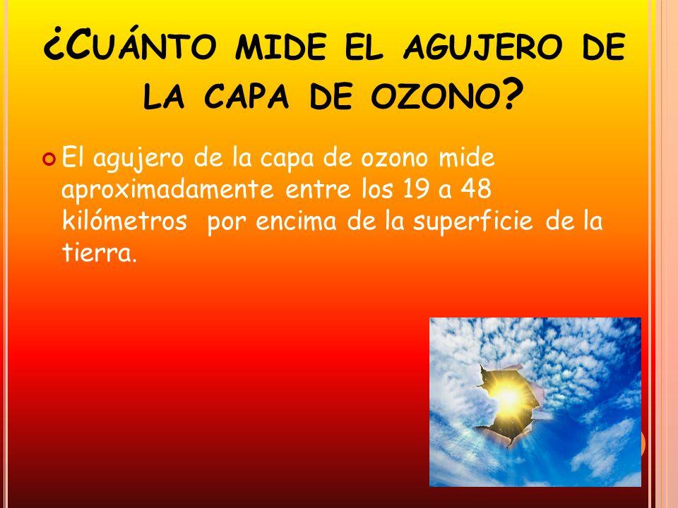 ¿C UÁNTO MIDE EL AGUJERO DE LA CAPA DE OZONO ? El agujero de la capa de ozono mide aproximadamente entre los 19 a 48 kilómetros por encima de la super