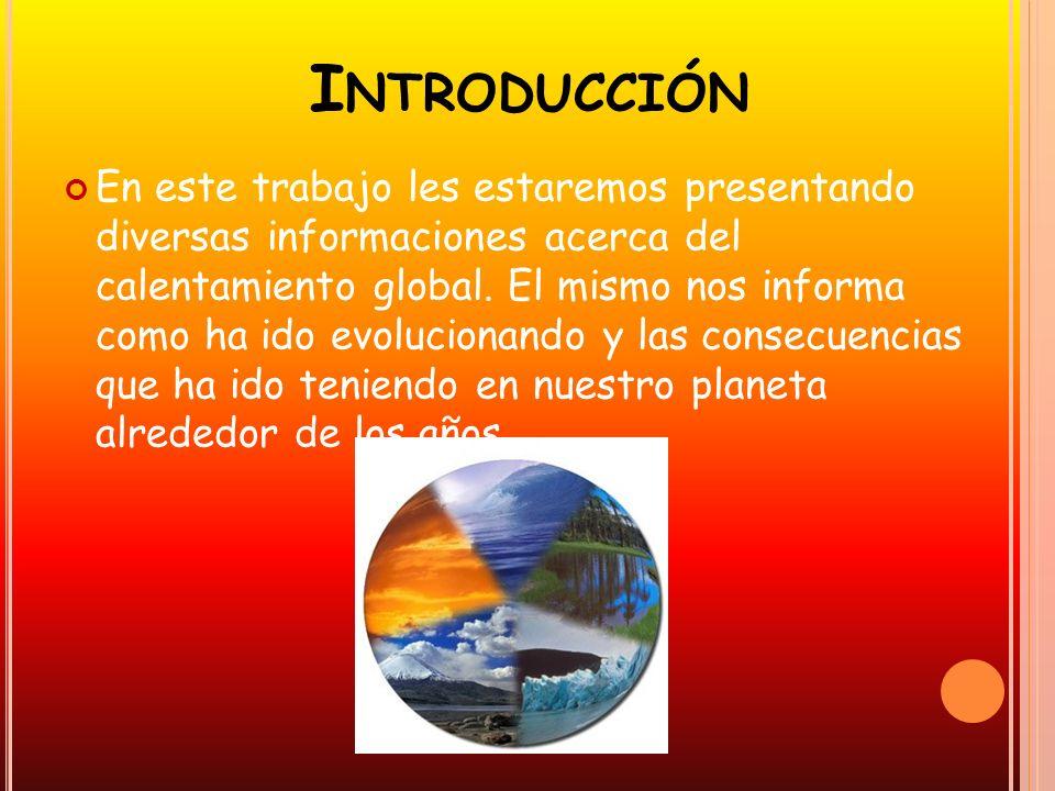 I NTRODUCCIÓN En este trabajo les estaremos presentando diversas informaciones acerca del calentamiento global. El mismo nos informa como ha ido evolu