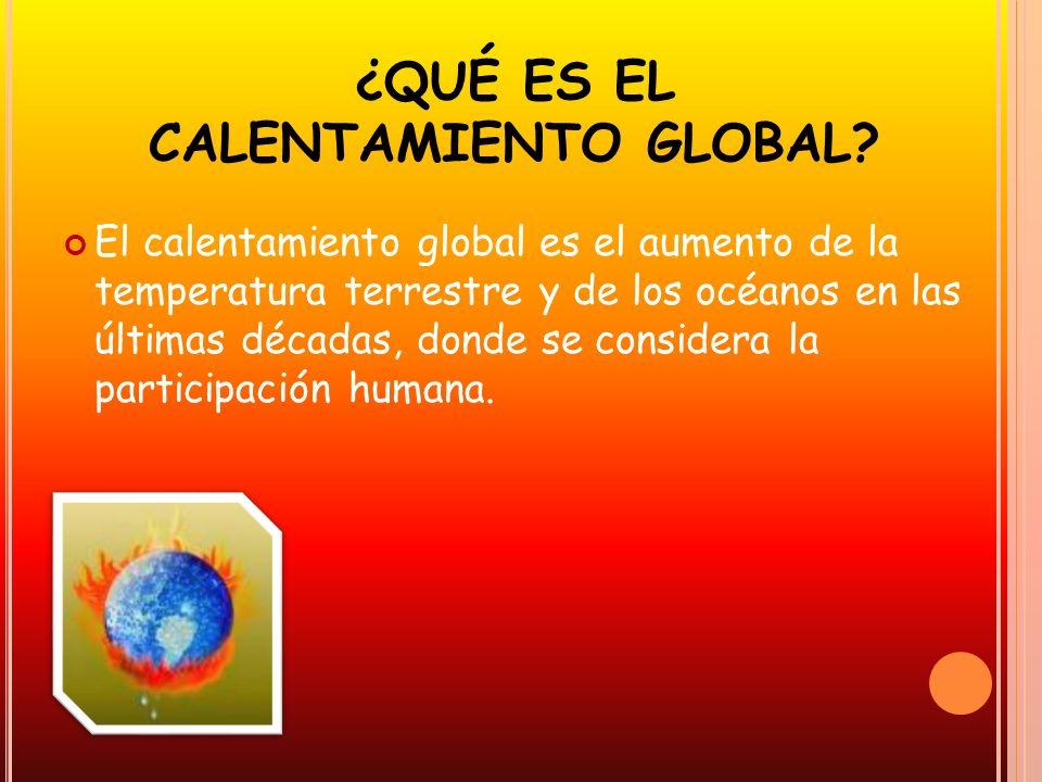 ¿QUÉ ES EL CALENTAMIENTO GLOBAL? El calentamiento global es el aumento de la temperatura terrestre y de los océanos en las últimas décadas, donde se c