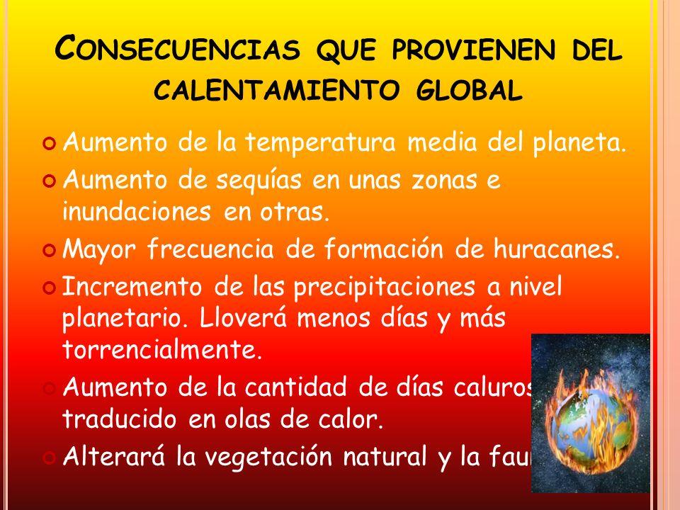 C ONSECUENCIAS QUE PROVIENEN DEL CALENTAMIENTO GLOBAL Aumento de la temperatura media del planeta. Aumento de sequías en unas zonas e inundaciones en