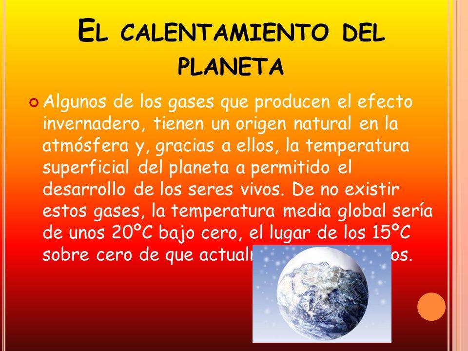 E L CALENTAMIENTO DEL PLANETA Algunos de los gases que producen el efecto invernadero, tienen un origen natural en la atmósfera y, gracias a ellos, la