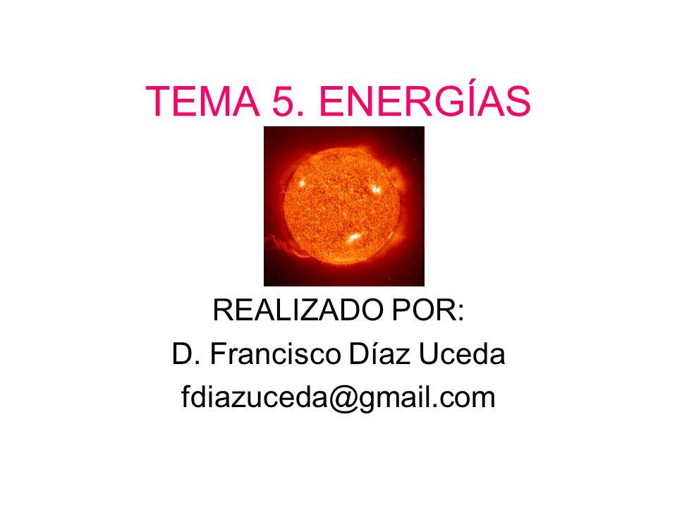 TEMA 5. ENERGÍAS REALIZADO POR: D. Francisco Díaz Uceda fdiazuceda@gmail.com