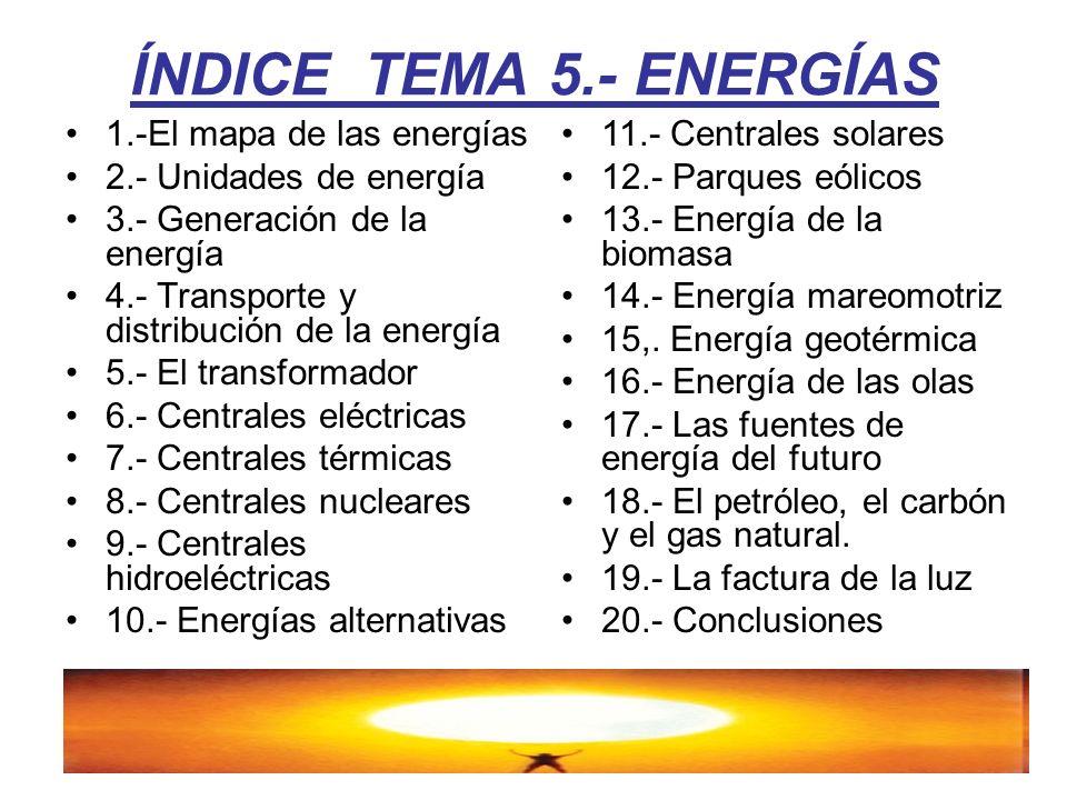ÍNDICE TEMA 5.- ENERGÍAS 1.-El mapa de las energías 2.- Unidades de energía 3.- Generación de la energía 4.- Transporte y distribución de la energía 5