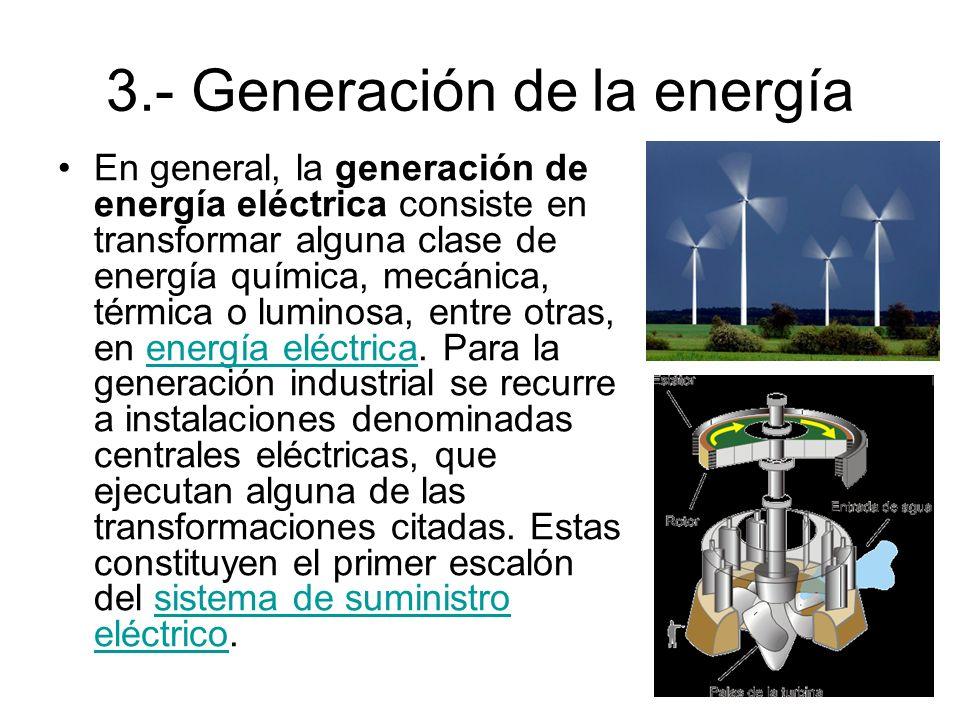 3.- Generación de la energía En general, la generación de energía eléctrica consiste en transformar alguna clase de energía química, mecánica, térmica