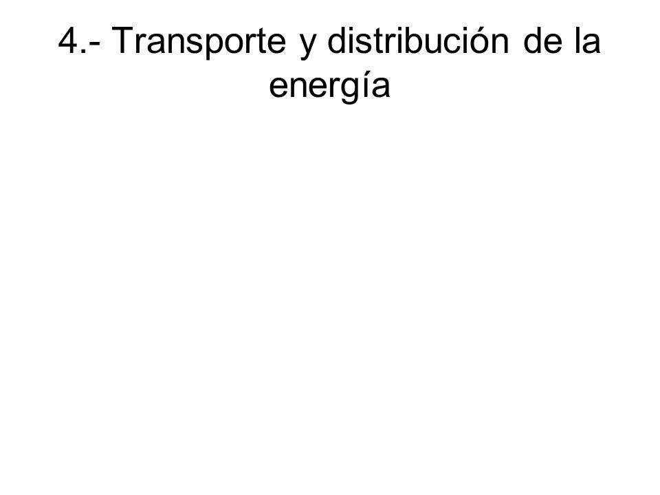4.- Transporte y distribución de la energía