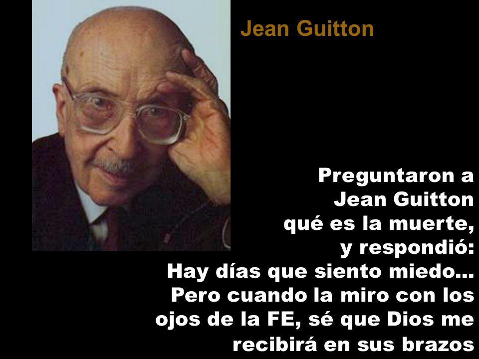 Preguntaron a Jean Guitton qué es la muerte, y respondió: Hay días que siento miedo... Pero cuando la miro con los ojos de la FE, sé que Dios me recib