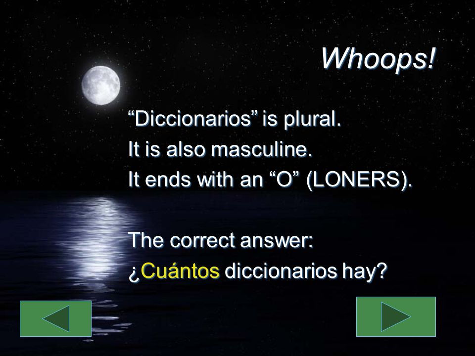 Whoops! Diccionarios is plural. It is also masculine. It ends with an O (LONERS). The correct answer: ¿Cuántos diccionarios hay? Diccionarios is plura