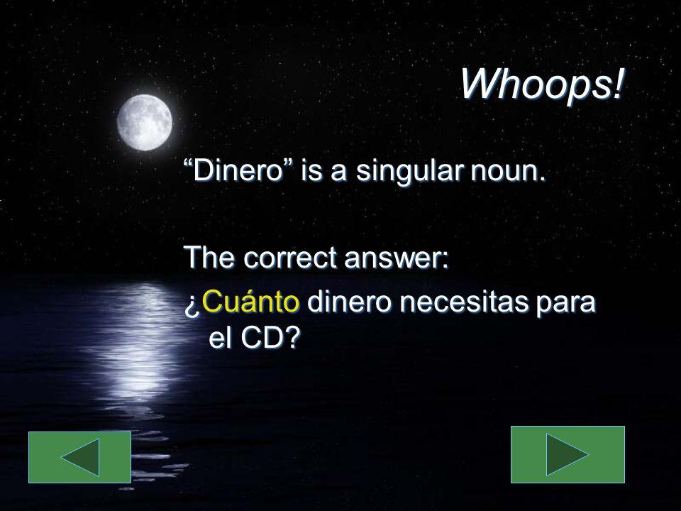Whoops. Dinero is a singular noun. The correct answer: ¿Cuánto dinero necesitas para el CD.