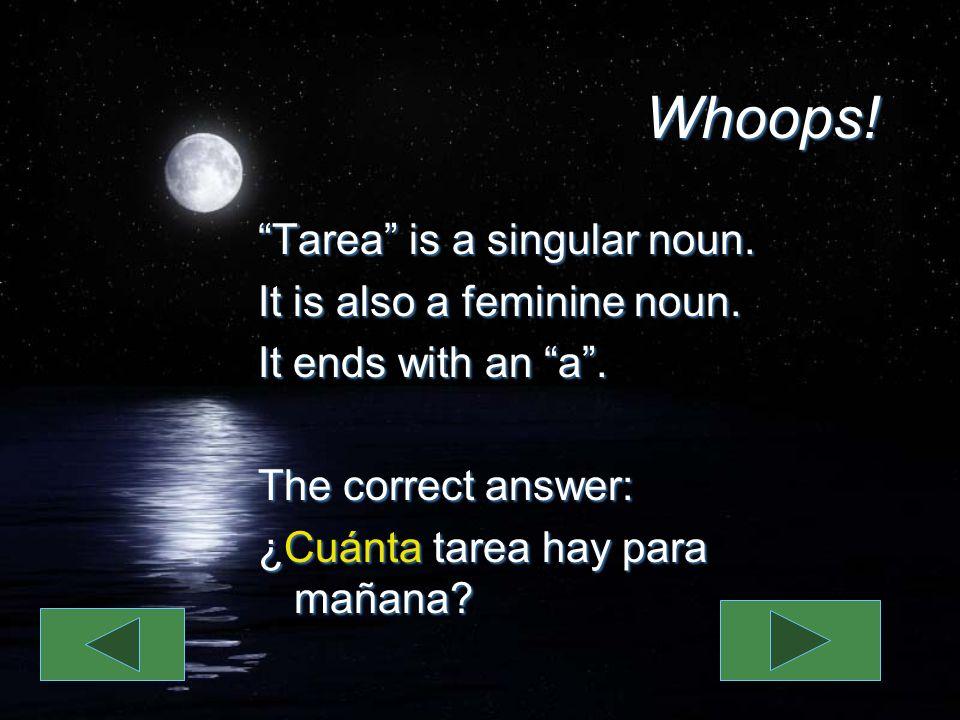 Whoops! Tarea is a singular noun. It is also a feminine noun. It ends with an a. The correct answer: ¿Cuánta tarea hay para mañana? Tarea is a singula