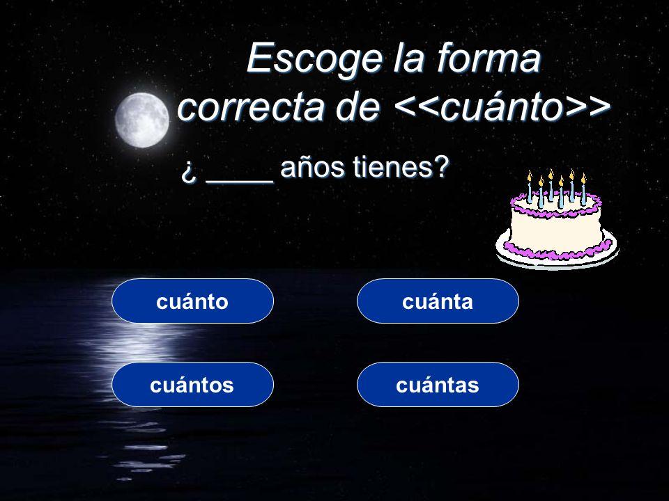 Escoge la forma correcta de > ¿ ____ años tienes? cuántocuánta cuántoscuántas