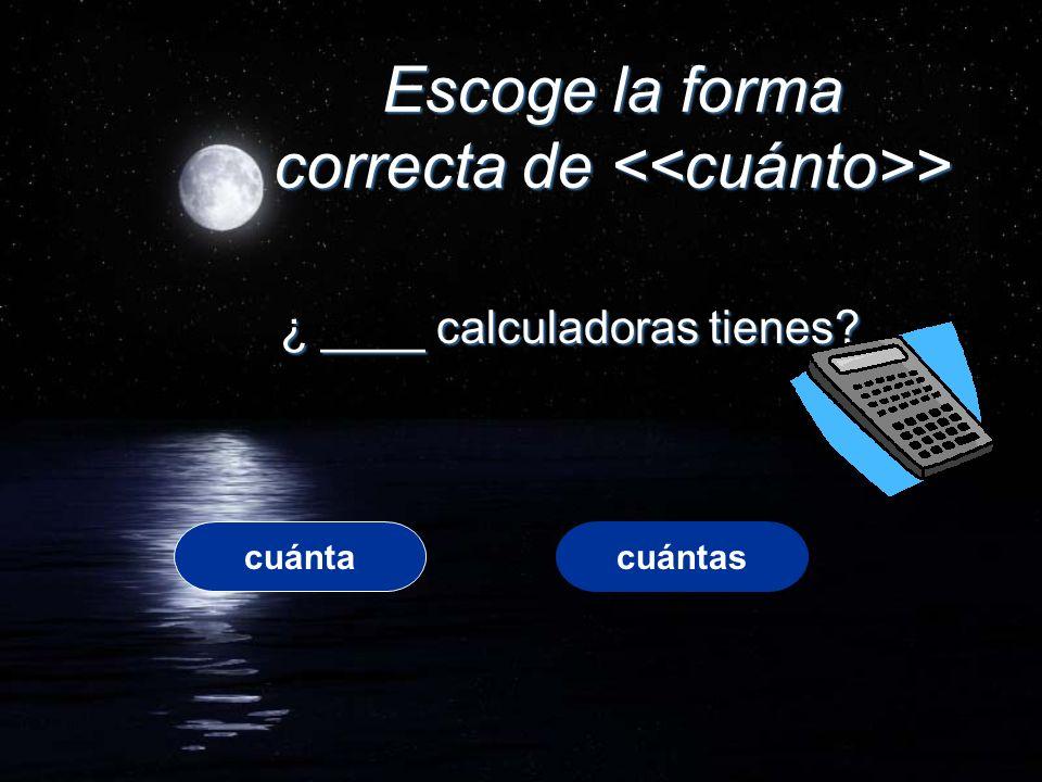 Escoge la forma correcta de > ¿ ____ calculadoras tienes? cuántacuántas