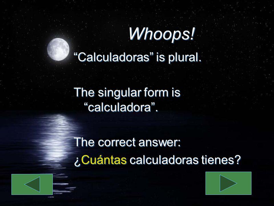 Whoops! Calculadoras is plural. The singular form is calculadora. The correct answer: ¿Cuántas calculadoras tienes? Calculadoras is plural. The singul