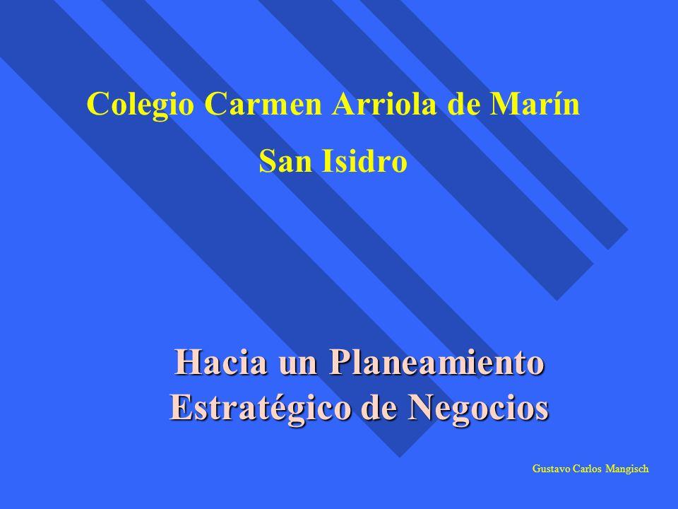 Colegio Carmen Arriola de Marín San Isidro Hacia un Planeamiento Estratégico de Negocios Gustavo Carlos Mangisch