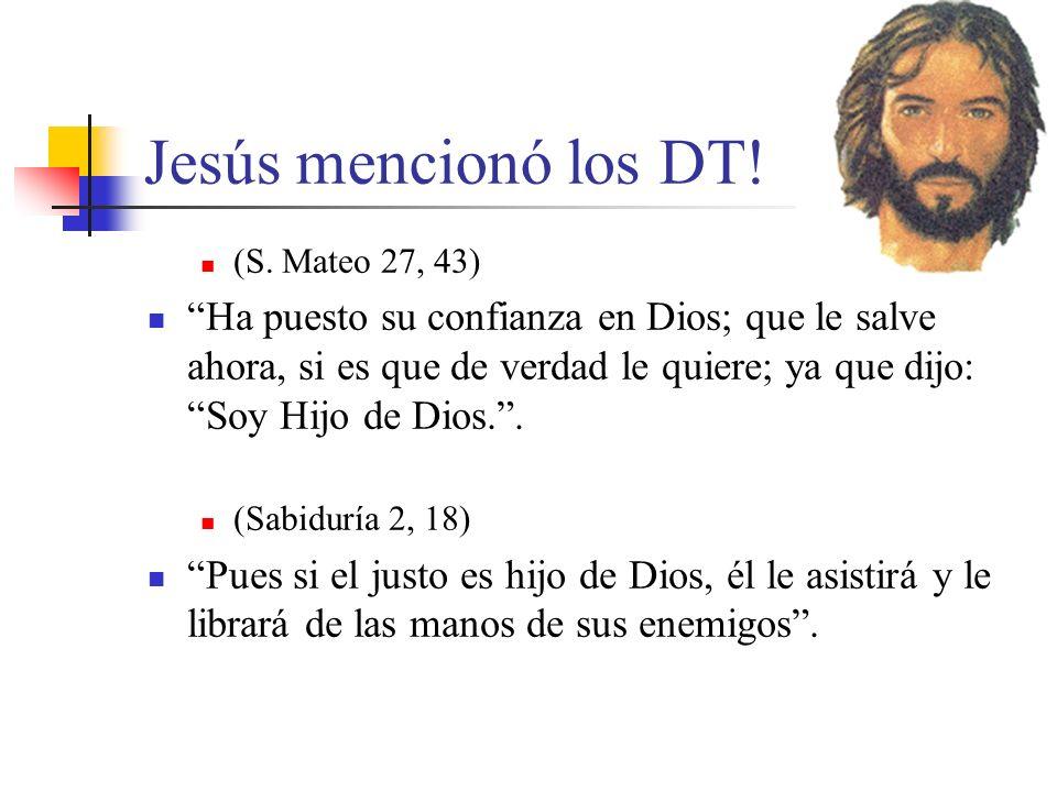 Jesús mencionó los DT! (S. Mateo 27, 43) Ha puesto su confianza en Dios; que le salve ahora, si es que de verdad le quiere; ya que dijo: Soy Hijo de D
